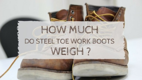 How Much Do Steel Toe Work Boots Weigh?
